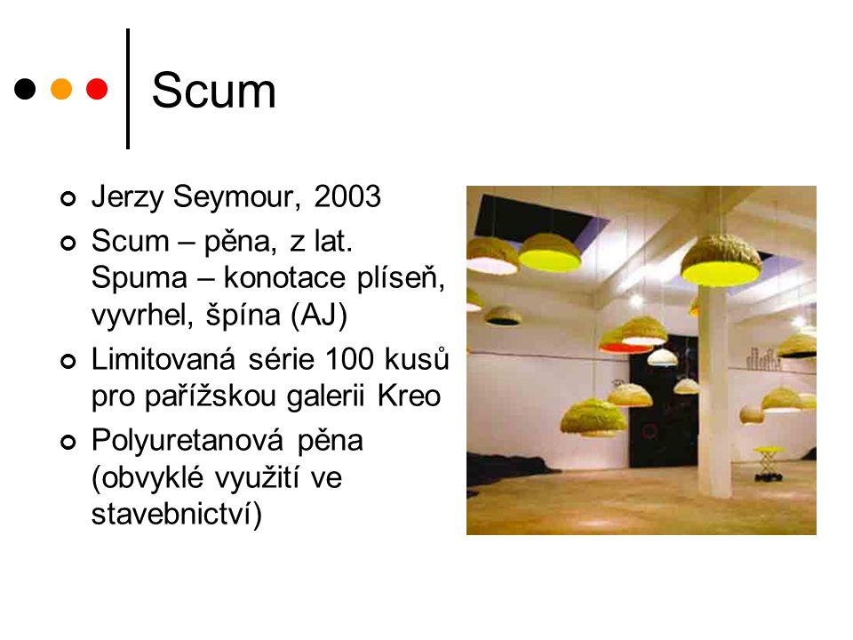 Scum Jerzy Seymour, 2003 Scum – pěna, z lat. Spuma – konotace plíseň, vyvrhel, špína (AJ) Limitovaná série 100 kusů pro pařížskou galerii Kreo Polyure