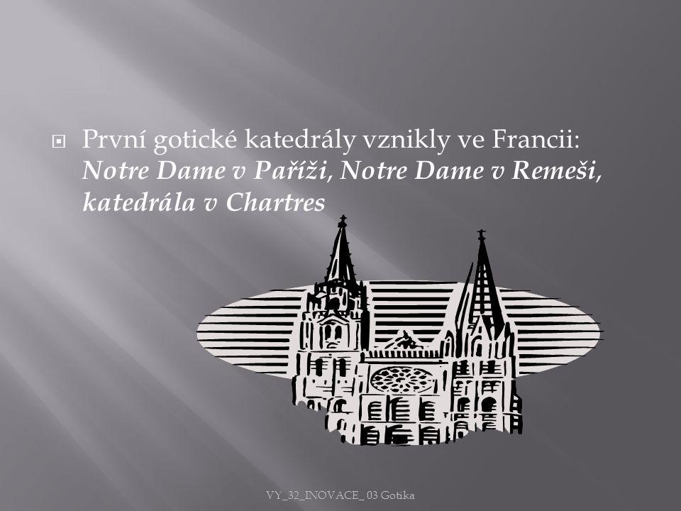  První gotické katedrály vznikly ve Francii: Notre Dame v Paříži, Notre Dame v Remeši, katedrála v Chartres VY_32_INOVACE_ 03 Gotika