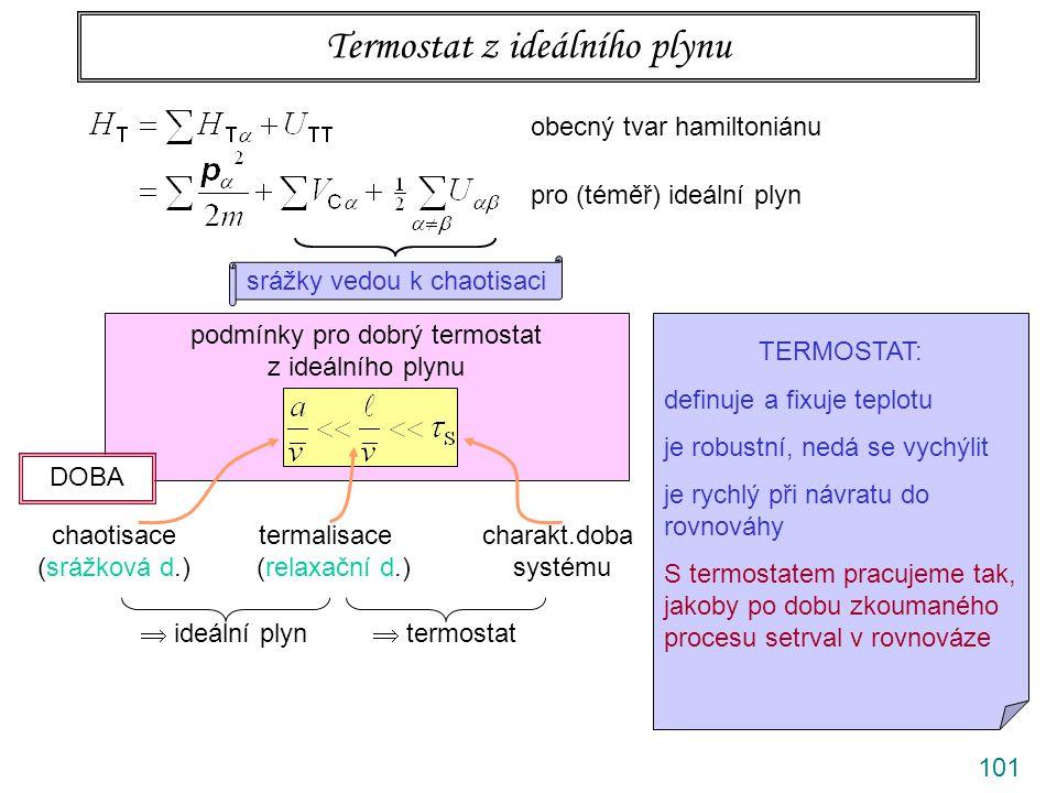 101 Termostat z ideálního plynu obecný tvar hamiltoniánu pro (téměř) ideální plyn srážky vedou k chaotisaci podmínky pro dobrý termostat z ideálního plynu chaotisace termalisace charakt.doba (srážková d.) (relaxační d.) systému TERMOSTAT: definuje a fixuje teplotu je robustní, nedá se vychýlit je rychlý při návratu do rovnováhy S termostatem pracujeme tak, jakoby po dobu zkoumaného procesu setrval v rovnováze DOBA  ideální plyn  termostat