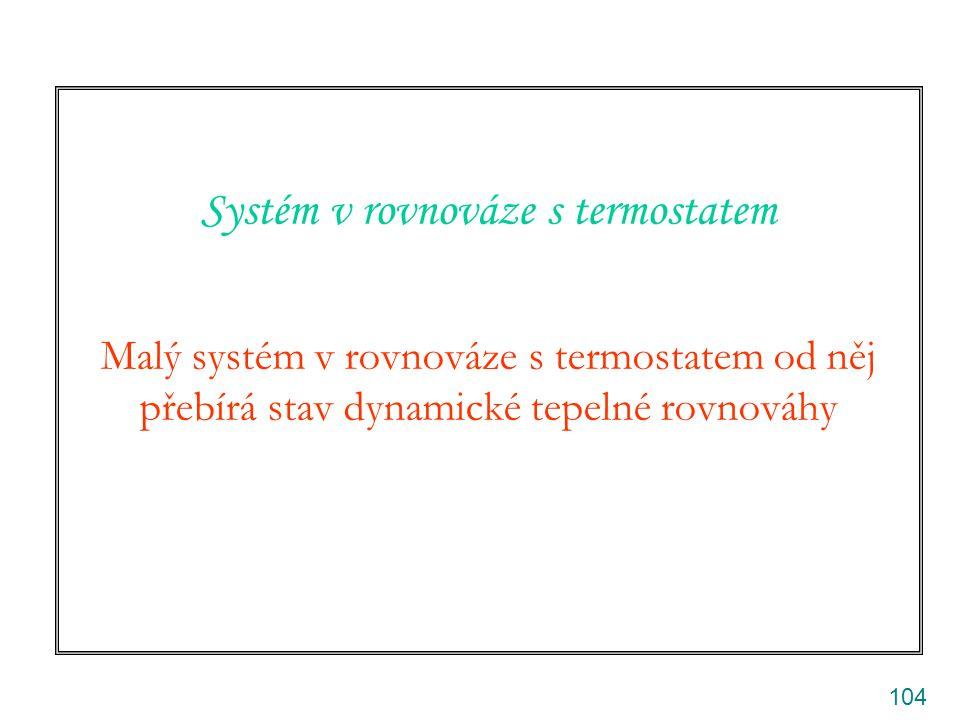 104 Systém v rovnováze s termostatem Malý systém v rovnováze s termostatem od něj přebírá stav dynamické tepelné rovnováhy