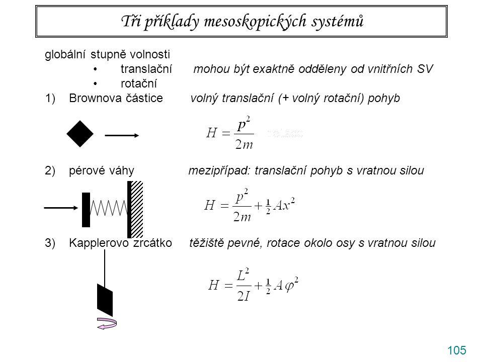 105 Tři příklady mesoskopických systémů globální stupně volnosti translační mohou být exaktně odděleny od vnitřních SV rotační 1)Brownova částice volný translační (+ volný rotační) pohyb 2)pérové váhy mezipřípad: translační pohyb s vratnou silou 3)Kapplerovo zrcátko těžiště pevné, rotace okolo osy s vratnou silou