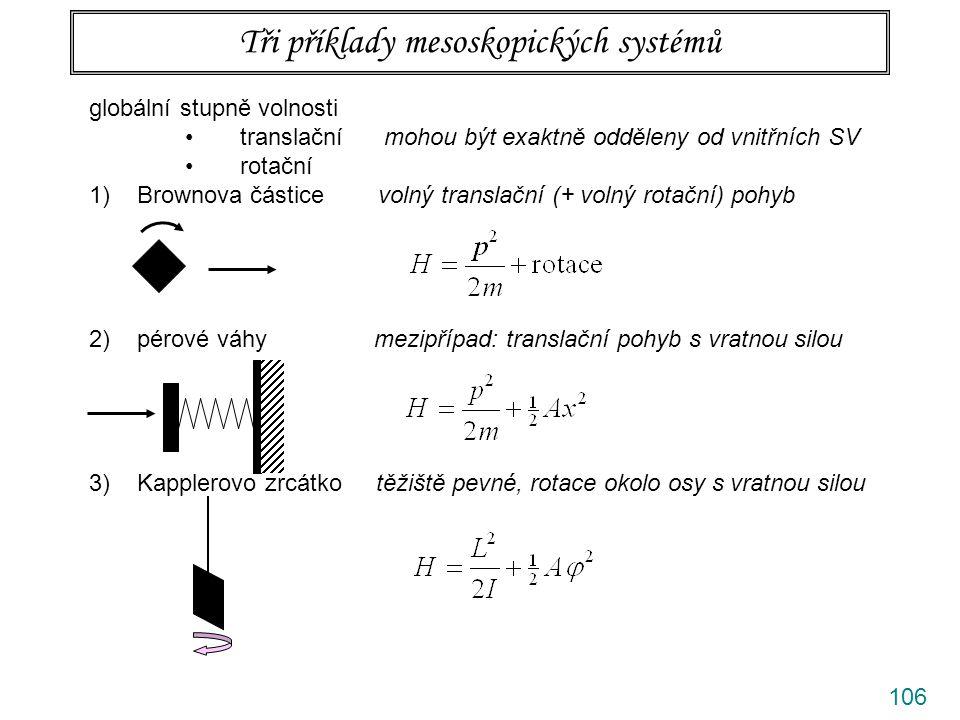 106 Tři příklady mesoskopických systémů globální stupně volnosti translační mohou být exaktně odděleny od vnitřních SV rotační 1)Brownova částice volný translační (+ volný rotační) pohyb 2)pérové váhy mezipřípad: translační pohyb s vratnou silou 3)Kapplerovo zrcátko těžiště pevné, rotace okolo osy s vratnou silou
