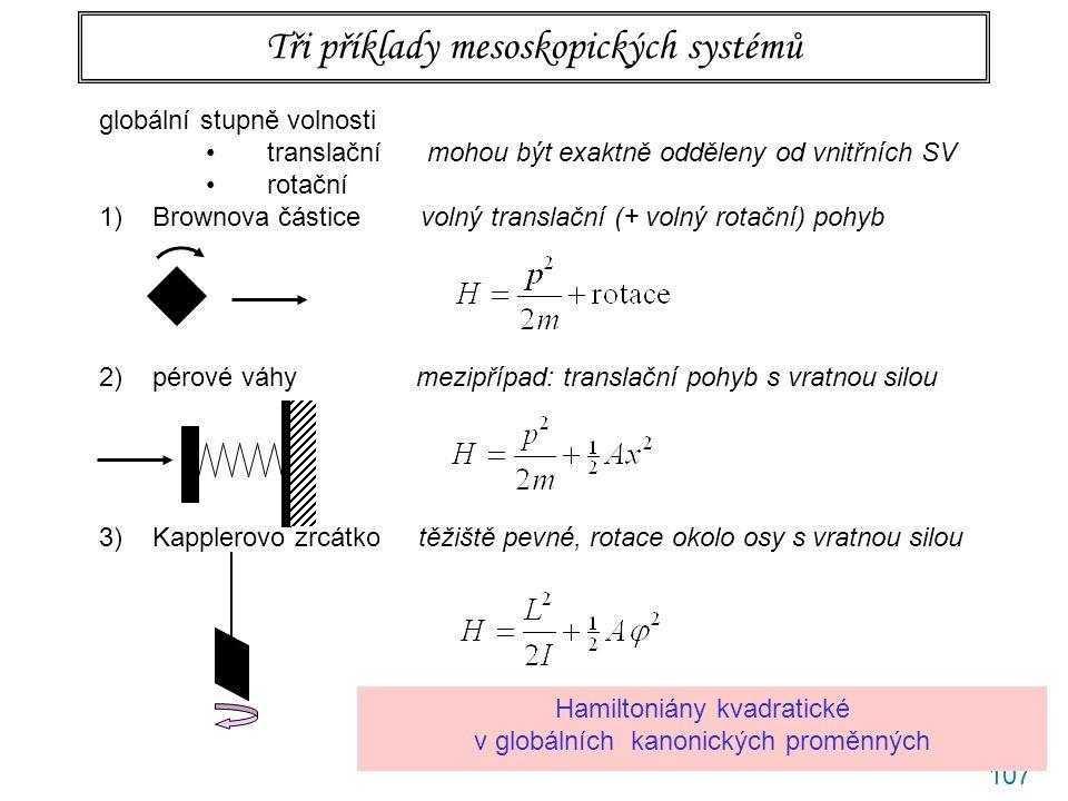 107 Tři příklady mesoskopických systémů globální stupně volnosti translační mohou být exaktně odděleny od vnitřních SV rotační 1)Brownova částice volný translační (+ volný rotační) pohyb 2)pérové váhy mezipřípad: translační pohyb s vratnou silou 3)Kapplerovo zrcátko těžiště pevné, rotace okolo osy s vratnou silou Hamiltoniány kvadratické v globálních kanonických proměnných