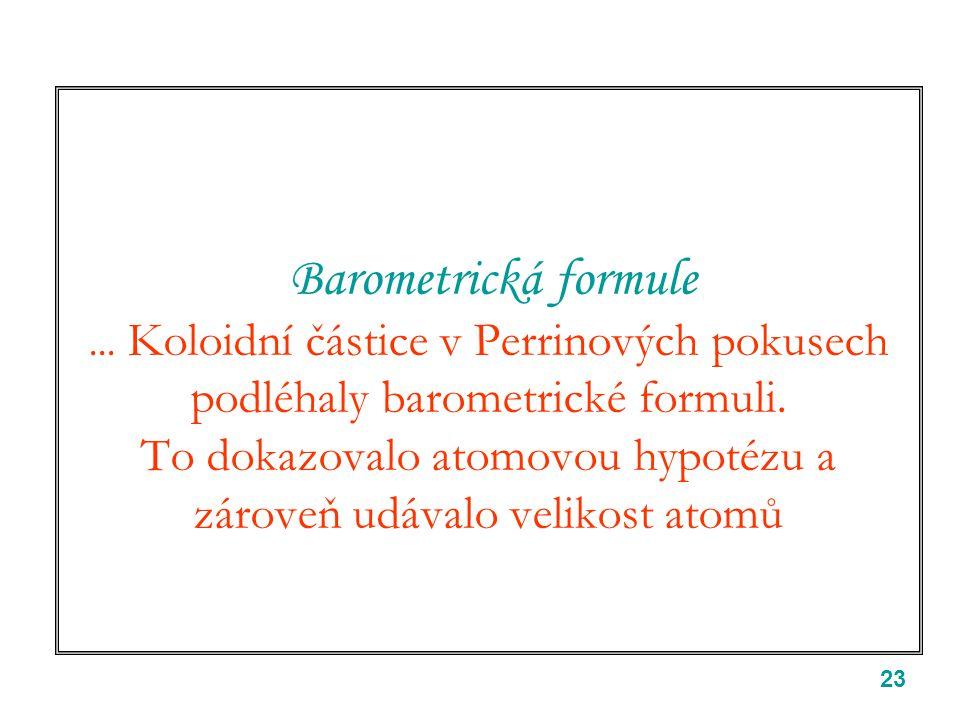 23 Barometrická formule...Koloidní částice v Perrinových pokusech podléhaly barometrické formuli.