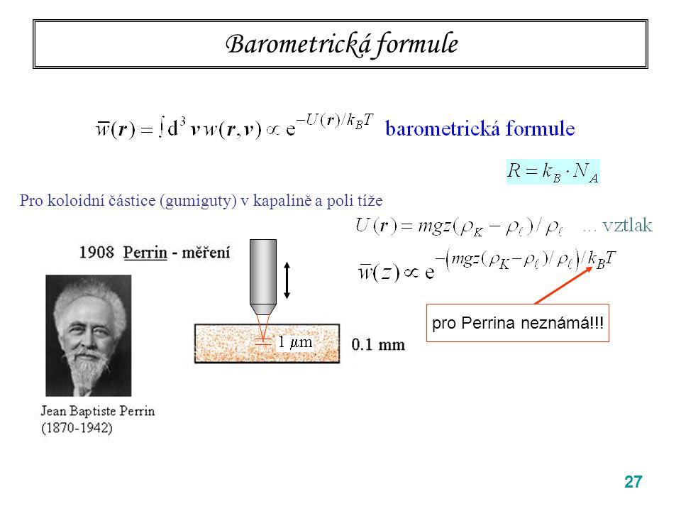"""27 Barometrická formule Einsteinova a Perrinova klíčová myšlenka: částice koloidu jsou dost malé na to, aby v tepelné rovnováze s matečnou kapalinou tvořily """"plyn (… malá koncentrace) a řídily se Boltzmannovým rozdělením pro plyny ve vnějším poli Pro koloidní částice (gumiguty) v kapalině a poli tíže pro Perrina neznámá!!."""