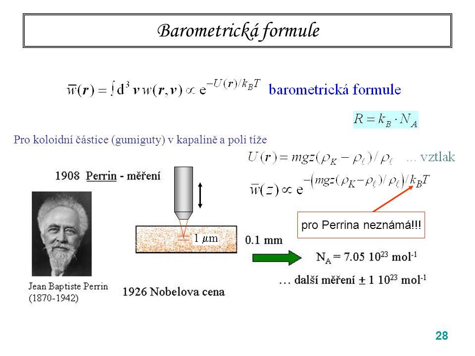 """28 Barometrická formule Einsteinova a Perrinova klíčová myšlenka: částice koloidu jsou dost malé na to, aby v tepelné rovnováze s matečnou kapalinou tvořily """"plyn (… malá koncentrace) a řídily se Boltzmannovým rozdělením pro plyny ve vnějším poli Pro koloidní částice (gumiguty) v kapalině a poli tíže 1  m pro Perrina neznámá!!!"""