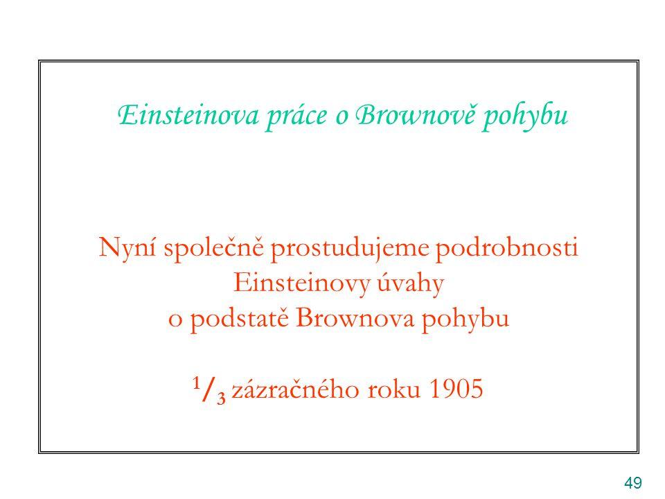 49 Einsteinova práce o Brownově pohybu Nyní společně prostudujeme podrobnosti Einsteinovy úvahy o podstatě Brownova pohybu 1 / 3 zázračného roku 1905