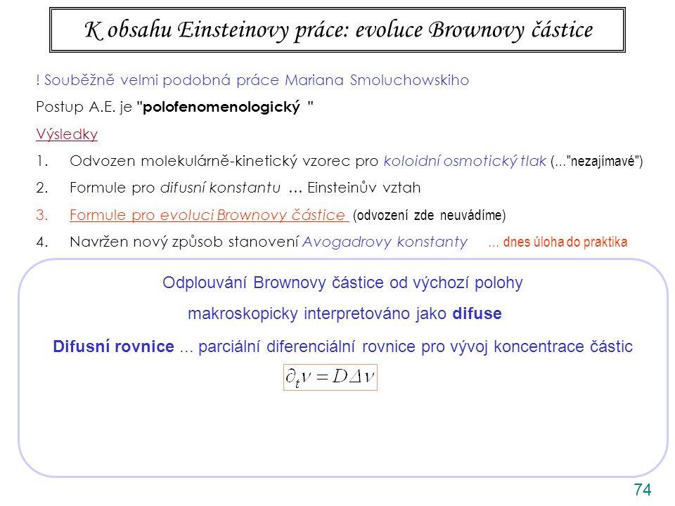74 K obsahu Einsteinovy práce: evoluce Brownovy částice Odplouvání Brownovy částice od výchozí polohy makroskopicky interpretováno jako difuse Difusní rovnice...