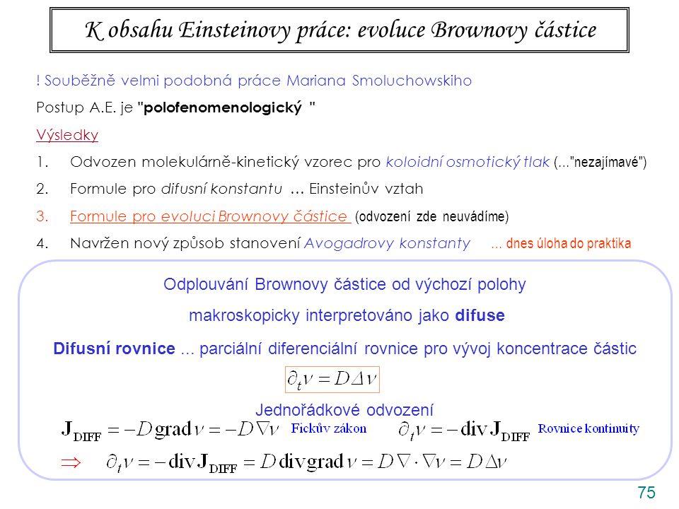 75 K obsahu Einsteinovy práce: evoluce Brownovy částice Odplouvání Brownovy částice od výchozí polohy makroskopicky interpretováno jako difuse Difusní rovnice...