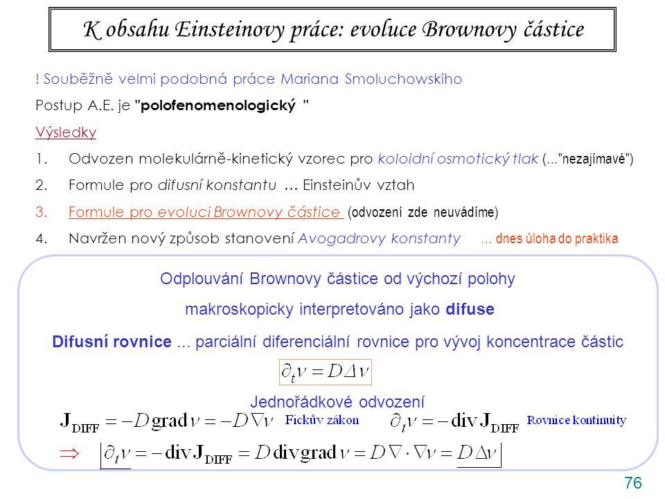 76 K obsahu Einsteinovy práce: evoluce Brownovy částice Odplouvání Brownovy částice od výchozí polohy makroskopicky interpretováno jako difuse Difusní rovnice...