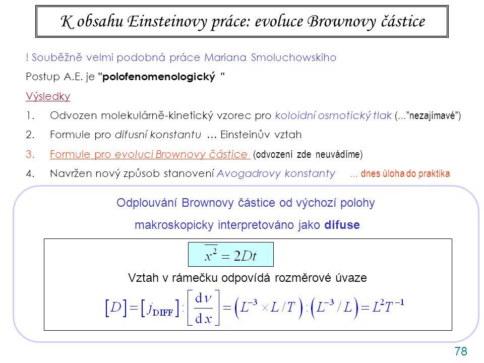 78 K obsahu Einsteinovy práce: evoluce Brownovy částice Odplouvání Brownovy částice od výchozí polohy makroskopicky interpretováno jako difuse Vztah v rámečku odpovídá rozměrové úvaze .