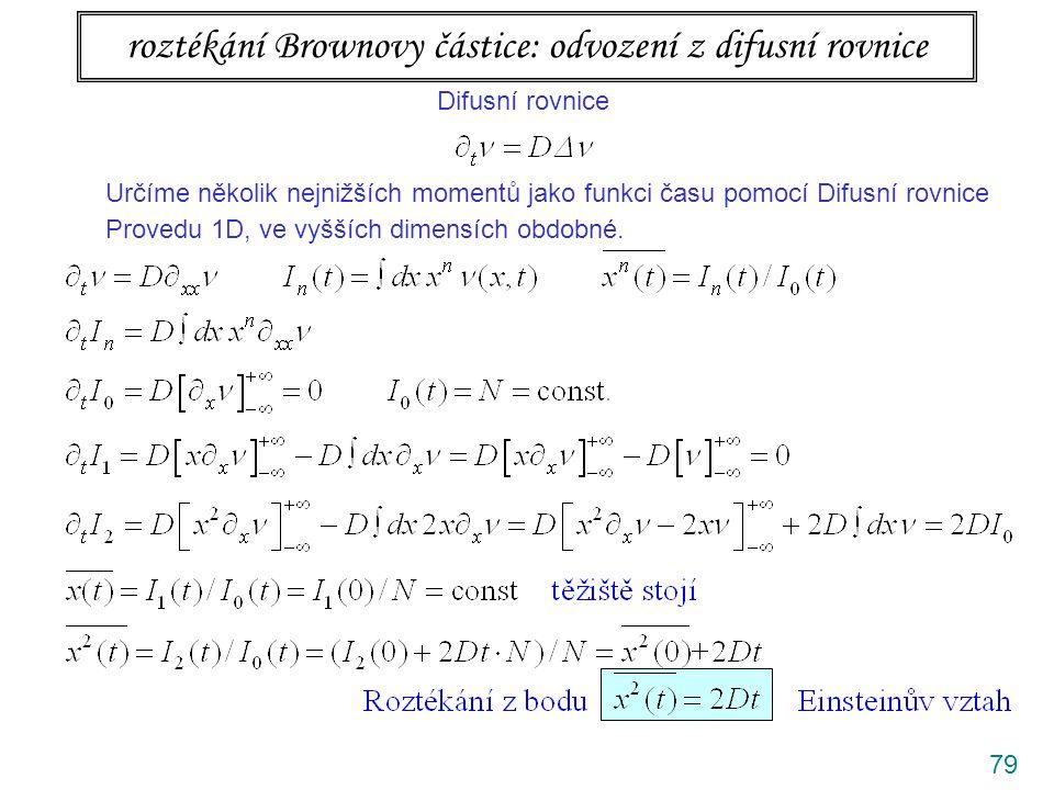 79 roztékání Brownovy částice: odvození z difusní rovnice Difusní rovnice Určíme několik nejnižších momentů jako funkci času pomocí Difusní rovnice Provedu 1D, ve vyšších dimensích obdobné.