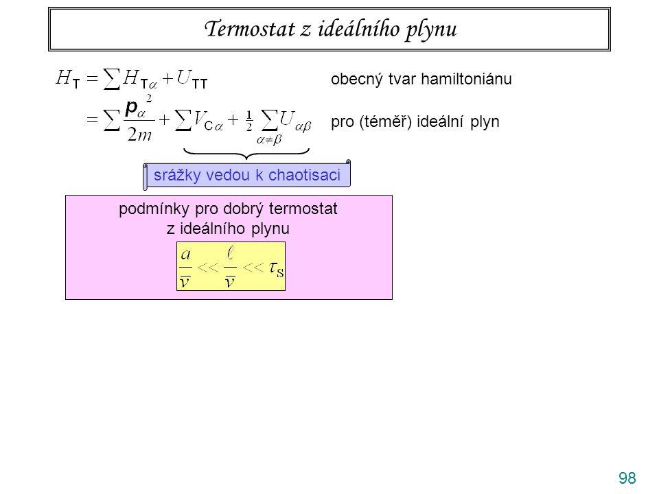 98 Termostat z ideálního plynu obecný tvar hamiltoniánu pro (téměř) ideální plyn srážky vedou k chaotisaci podmínky pro dobrý termostat z ideálního plynu