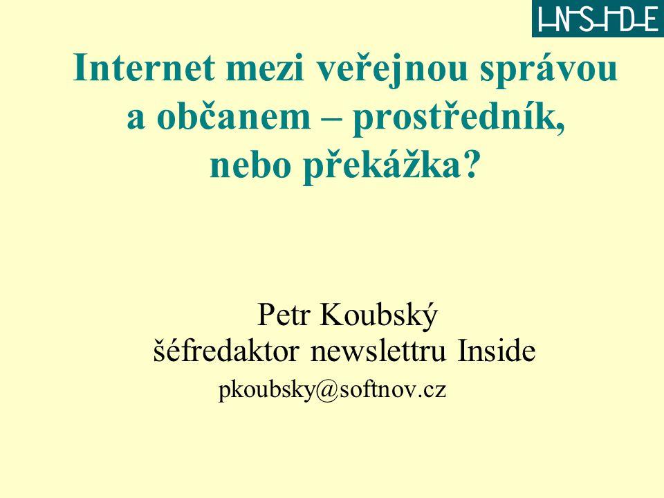 Internet mezi veřejnou správou a občanem – prostředník, nebo překážka? Petr Koubský šéfredaktor newslettru Inside pkoubsky@softnov.cz