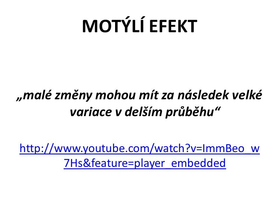 """MOTÝLÍ EFEKT """"malé změny mohou mít za následek velké variace v delším průběhu http://www.youtube.com/watch?v=ImmBeo_w 7Hs&feature=player_embedded"""