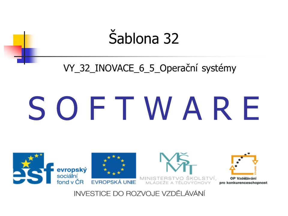 S O F T W A R E Šablona 32 VY_32_INOVACE_6_5_Operační systémy
