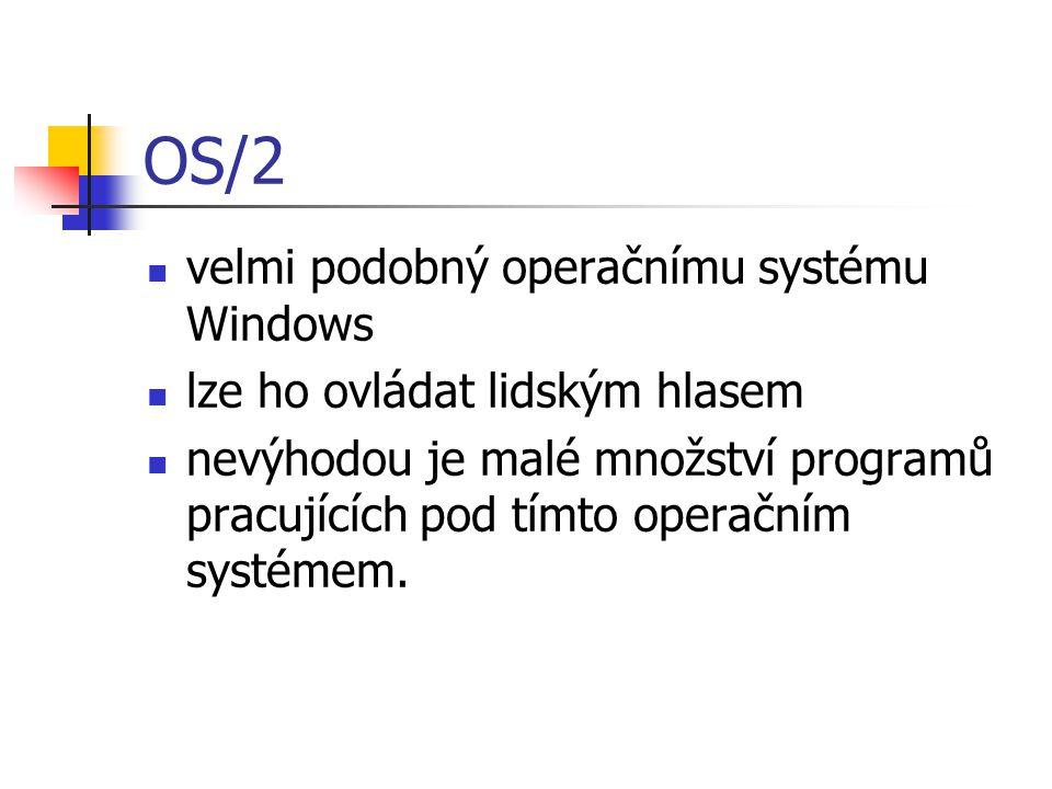 OS/2 velmi podobný operačnímu systému Windows lze ho ovládat lidským hlasem nevýhodou je malé množství programů pracujících pod tímto operačním systémem.