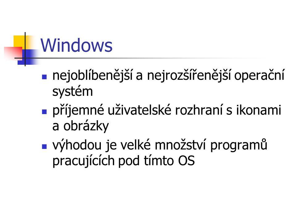 Windows nejoblíbenější a nejrozšířenější operační systém příjemné uživatelské rozhraní s ikonami a obrázky výhodou je velké množství programů pracujících pod tímto OS