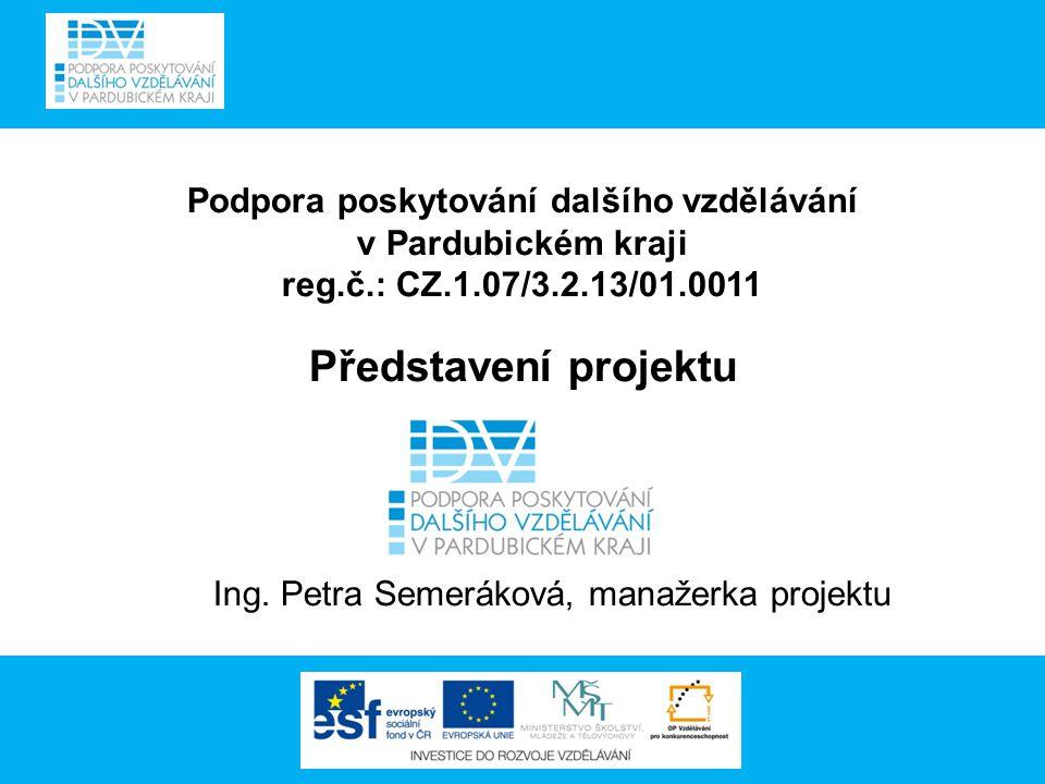 Podpora poskytování dalšího vzdělávání v Pardubickém kraji reg.č.: CZ.1.07/3.2.13/01.0011 Představení projektu Ing.
