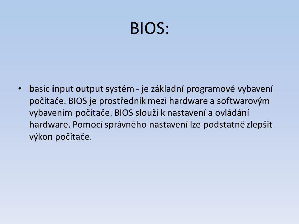 BIOS: basic input output systém - je základní programové vybavení počítače. BIOS je prostředník mezi hardware a softwarovým vybavením počítače. BIOS s