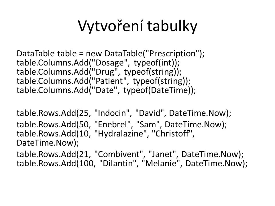 Vytvoření tabulky DataTable table = new DataTable( Prescription ); table.Columns.Add( Dosage , typeof(int)); table.Columns.Add( Drug , typeof(string)); table.Columns.Add( Patient , typeof(string)); table.Columns.Add( Date , typeof(DateTime)); table.Rows.Add(25, Indocin , David , DateTime.Now); table.Rows.Add(50, Enebrel , Sam , DateTime.Now); table.Rows.Add(10, Hydralazine , Christoff , DateTime.Now); table.Rows.Add(21, Combivent , Janet , DateTime.Now); table.Rows.Add(100, Dilantin , Melanie , DateTime.Now);