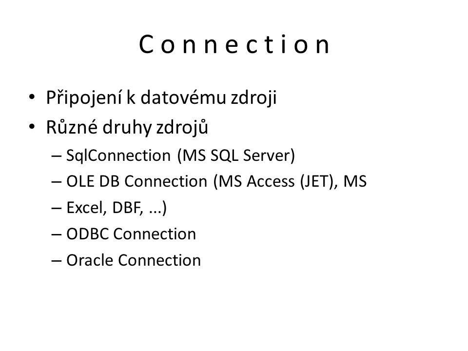 C o n n e c t i o n Připojení k datovému zdroji Různé druhy zdrojů – SqlConnection (MS SQL Server) – OLE DB Connection (MS Access (JET), MS – Excel, D