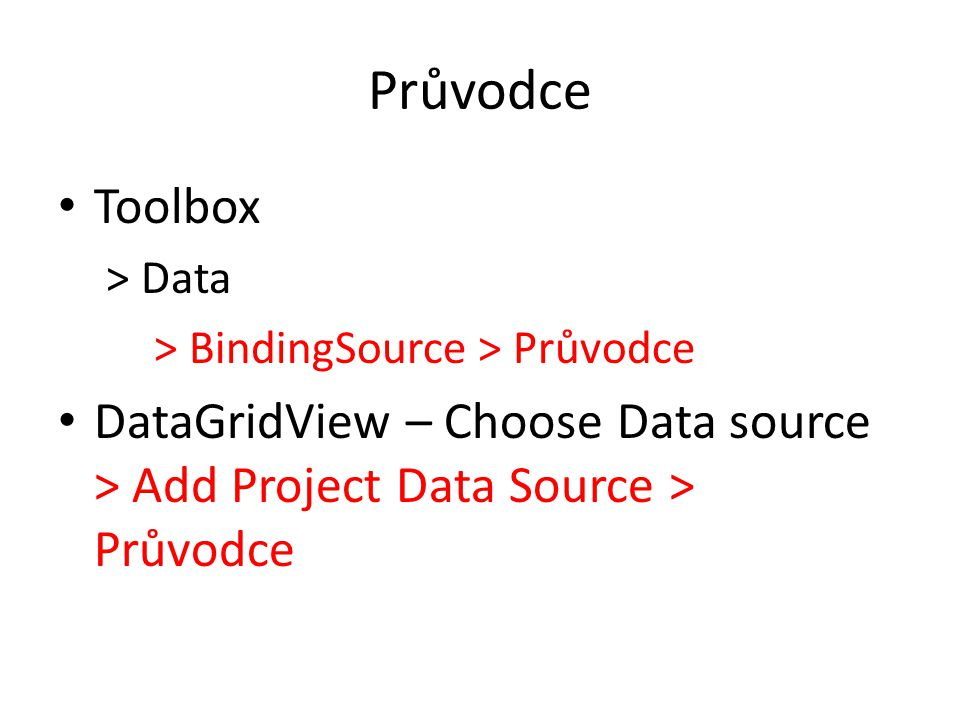 Průvodce Toolbox > Data > BindingSource > Průvodce DataGridView – Choose Data source > Add Project Data Source > Průvodce