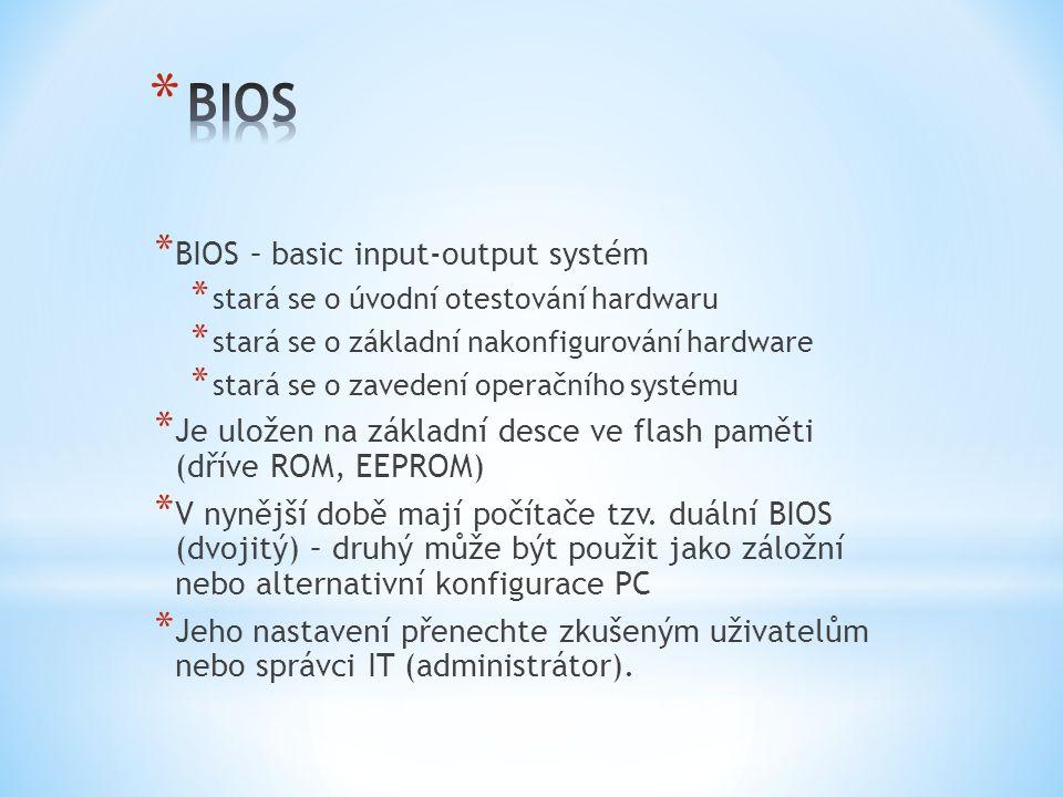 * BIOS – basic input-output systém * stará se o úvodní otestování hardwaru * stará se o základní nakonfigurování hardware * stará se o zavedení operačního systému * Je uložen na základní desce ve flash paměti (dříve ROM, EEPROM) * V nynější době mají počítače tzv.