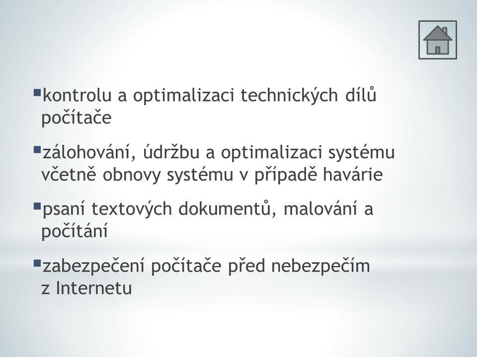  kontrolu a optimalizaci technických dílů počítače  zálohování, údržbu a optimalizaci systému včetně obnovy systému v případě havárie  psaní textových dokumentů, malování a počítání  zabezpečení počítače před nebezpečím z Internetu