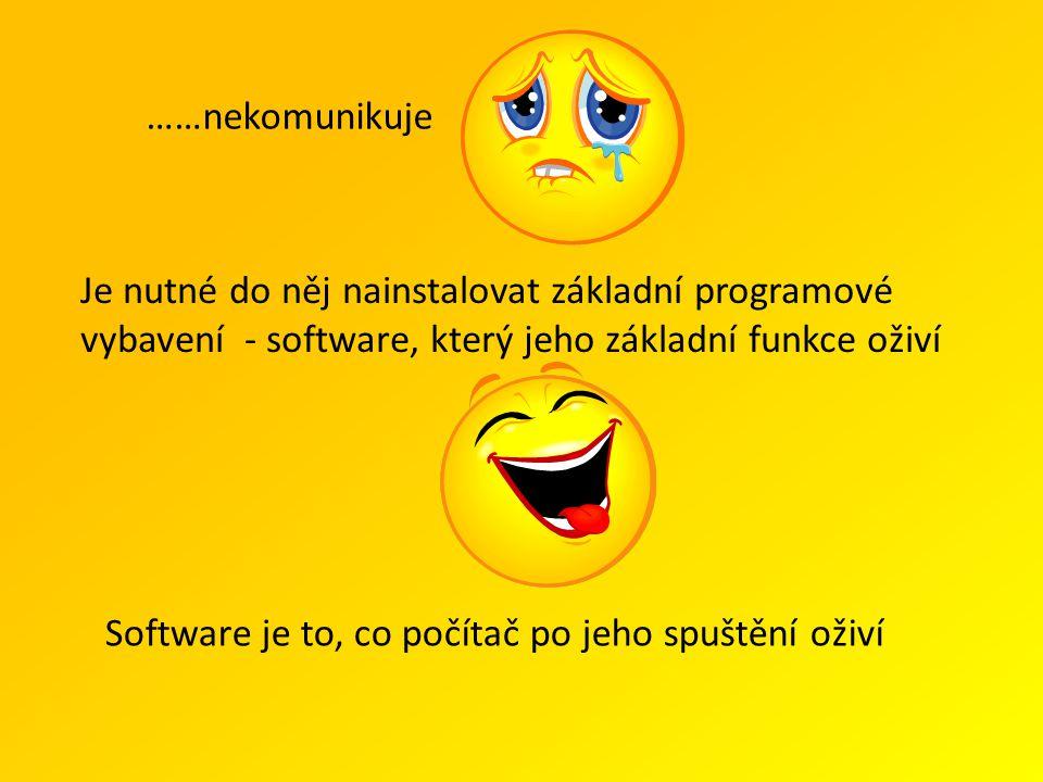 Je nutné do něj nainstalovat základní programové vybavení - software, který jeho základní funkce oživí ……nekomunikuje Software je to, co počítač po jeho spuštění oživí