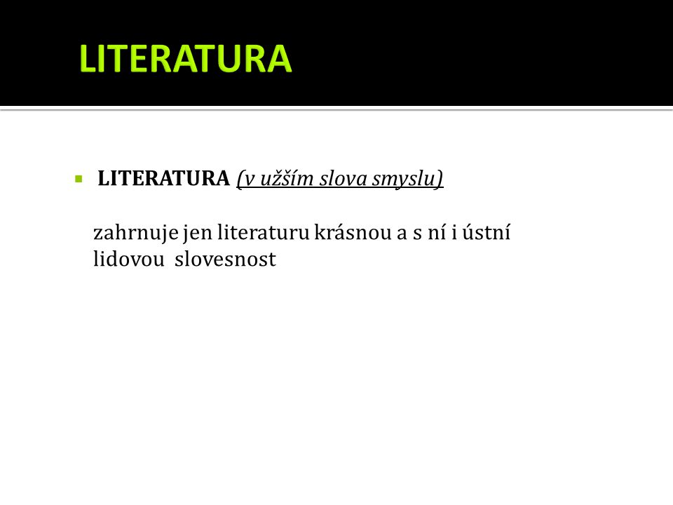  LITERATURA (v užším slova smyslu) zahrnuje jen literaturu krásnou a s ní i ústní lidovou slovesnost