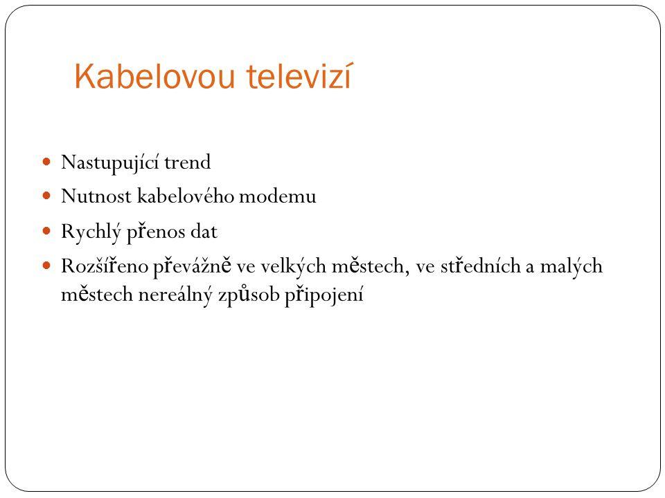 Kabelovou televizí Nastupující trend Nutnost kabelového modemu Rychlý p ř enos dat Rozší ř eno p ř evážn ě ve velkých m ě stech, ve st ř edních a malý