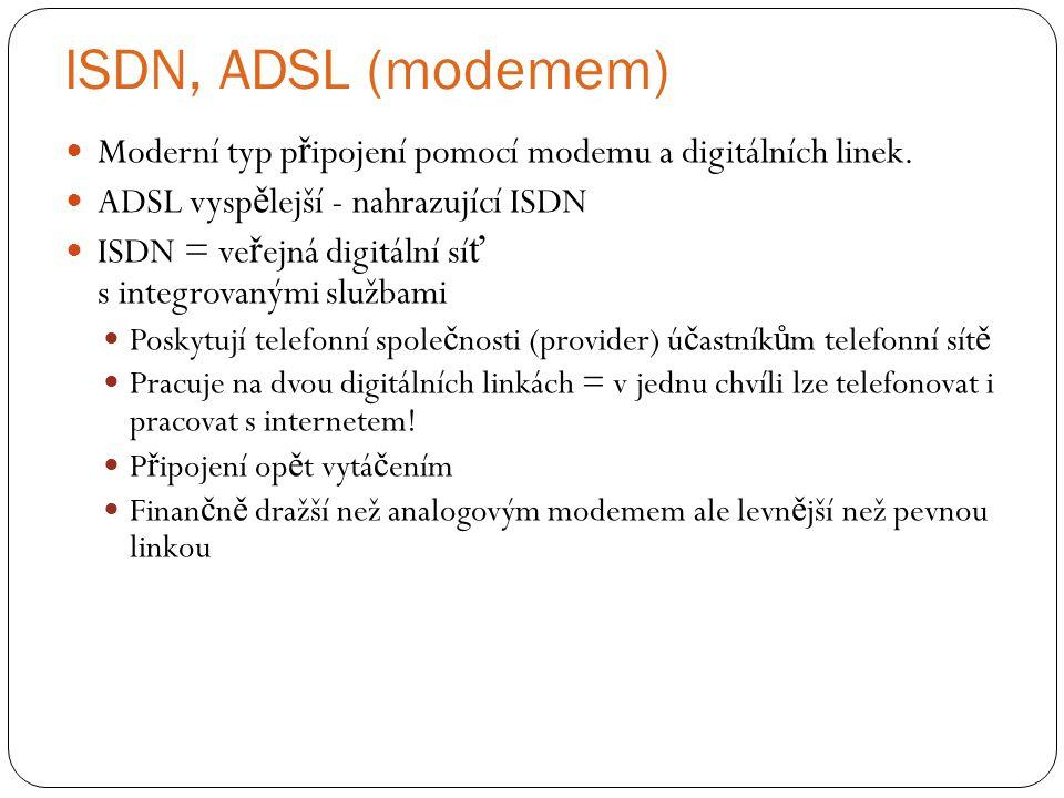 ISDN, ADSL (modemem) Moderní typ p ř ipojení pomocí modemu a digitálních linek. ADSL vysp ě lejší - nahrazující ISDN ISDN = ve ř ejná digitální sí ť s