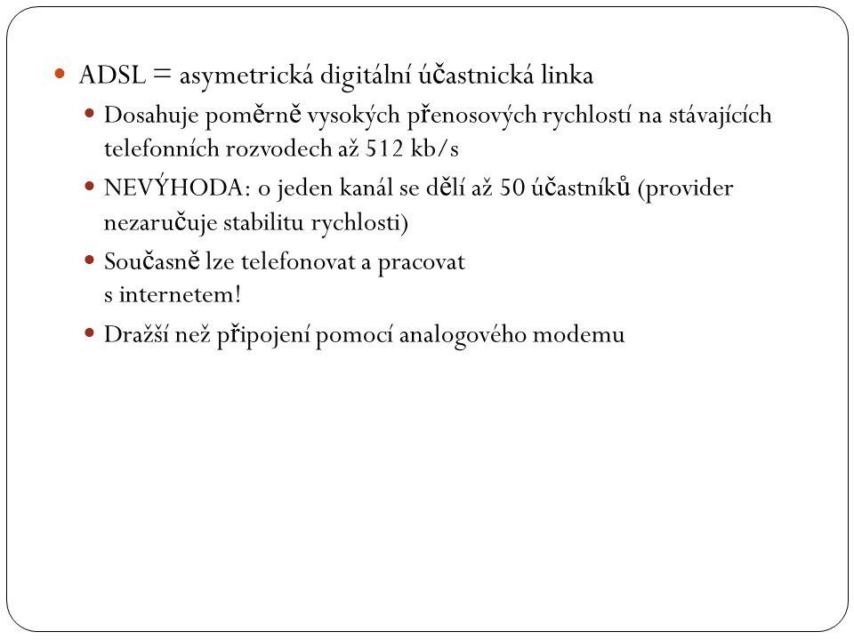 ADSL = asymetrická digitální ú č astnická linka Dosahuje pom ě rn ě vysokých p ř enosových rychlostí na stávajících telefonních rozvodech až 512 kb/s NEVÝHODA: o jeden kanál se d ě lí až 50 ú č astník ů (provider nezaru č uje stabilitu rychlosti) Sou č asn ě lze telefonovat a pracovat s internetem.