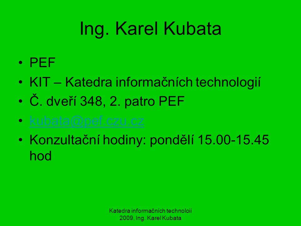 Katedra informačních technoloií 2009, Ing. Karel Kubata Ing. Karel Kubata PEF KIT – Katedra informačních technologií Č. dveří 348, 2. patro PEF kubata
