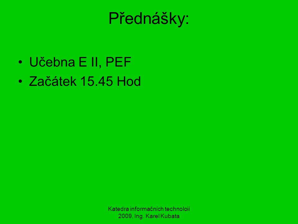 Katedra informačních technoloií 2009, Ing. Karel Kubata Přednášky: Učebna E II, PEF Začátek 15.45 Hod