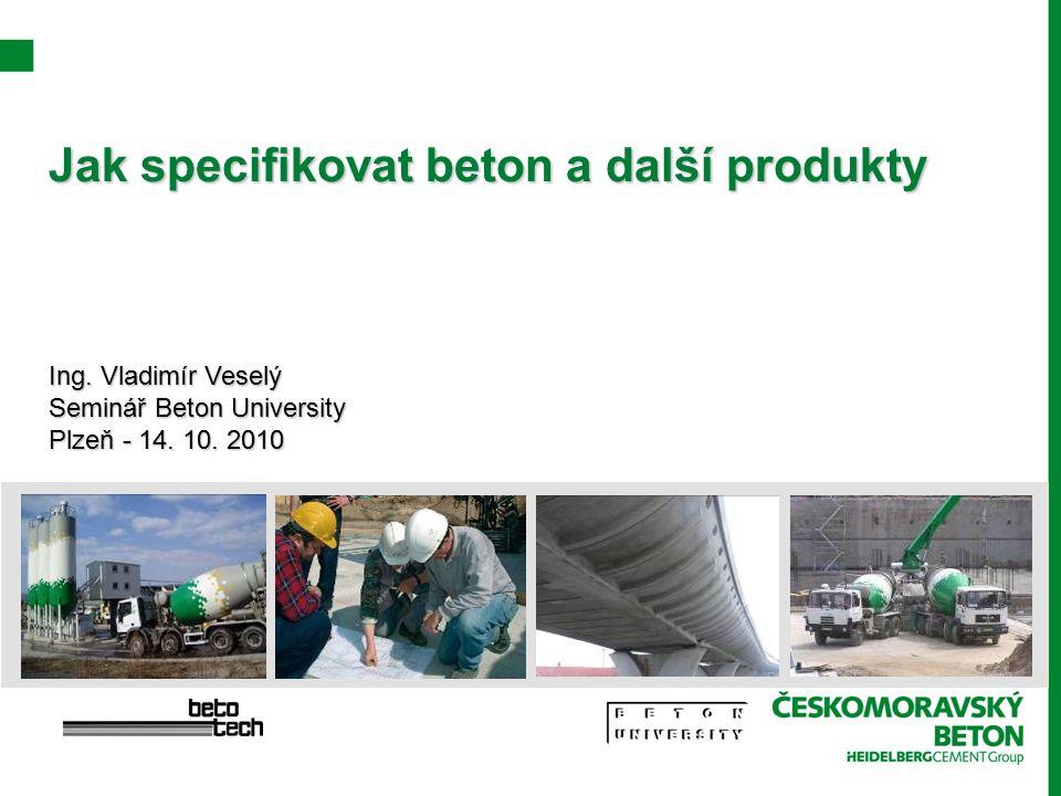 Jak specifikovat beton a další produkty Ing. Vladimír Veselý Seminář Beton University Plzeň - 14. 10. 2010