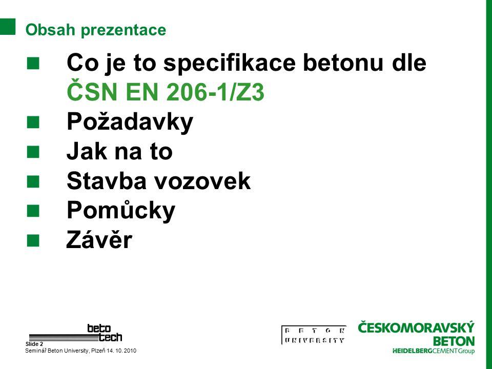 Slide 2 Seminář Beton University, Plzeň 14. 10. 2010 Obsah prezentace Co je to specifikace betonu dle ČSN EN 206-1/Z3 Požadavky Jak na to Stavba vozov