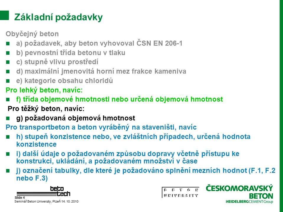 Slide 4 Seminář Beton University, Plzeň 14. 10. 2010 Základní požadavky Obyčejný beton a) požadavek, aby beton vyhovoval ČSN EN 206-1 b) pevnostní tří