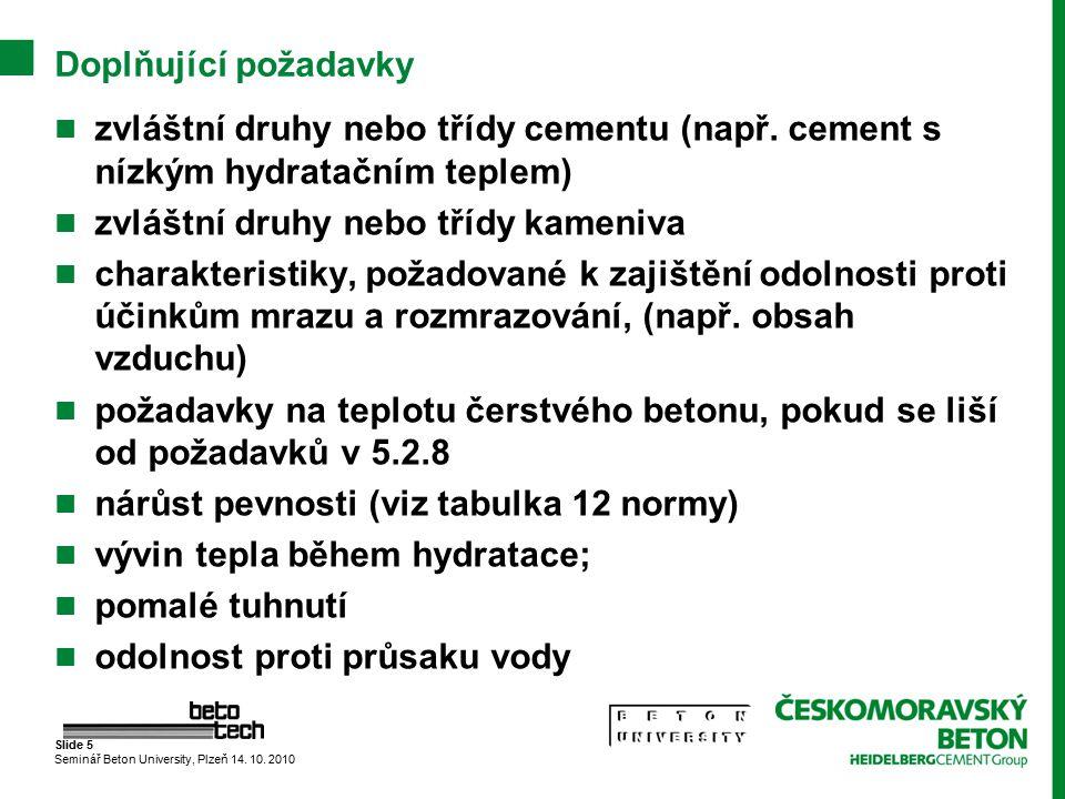 Slide 5 Seminář Beton University, Plzeň 14. 10. 2010 Doplňující požadavky zvláštní druhy nebo třídy cementu (např. cement s nízkým hydratačním teplem)