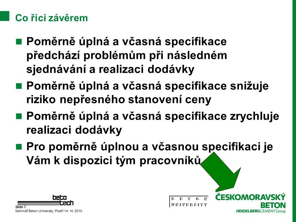 Slide 7 Seminář Beton University, Plzeň 14. 10. 2010 Co říci závěrem Poměrně úplná a včasná specifikace předchází problémům při následném sjednávání a