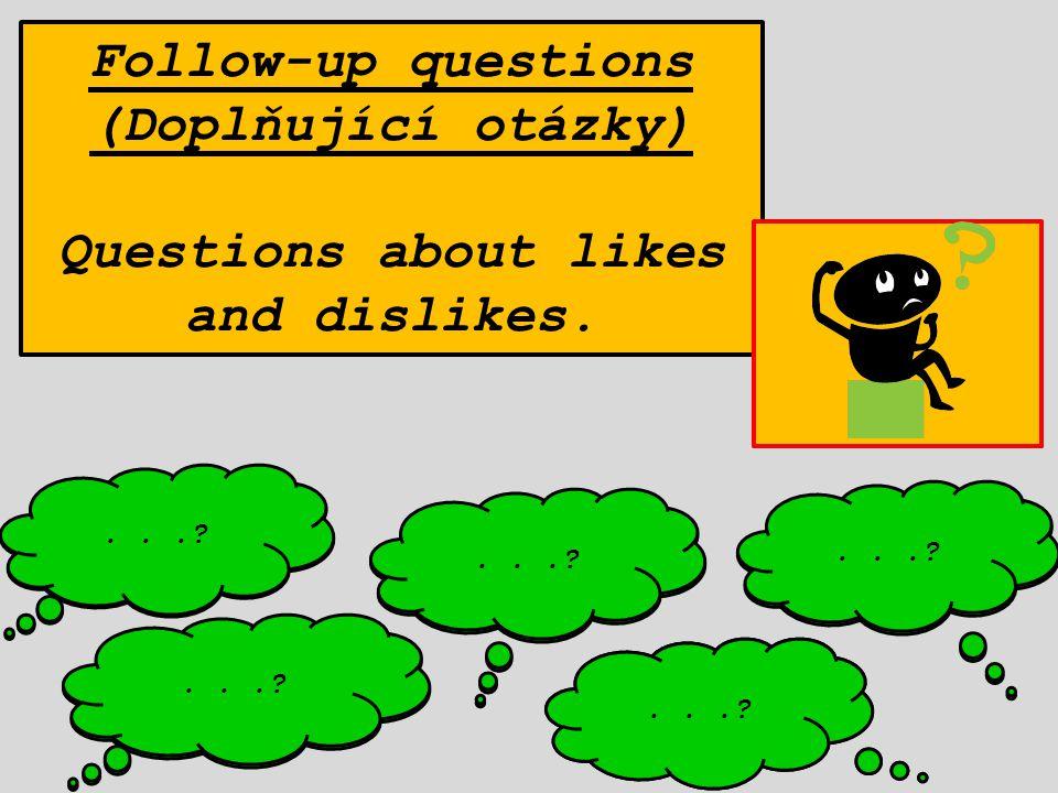 Follow-up questions (Doplňující otázky) Questions about likes and dislikes. How...? Where...? Why...? Who...? When...?...? Napadají tě některé doplňuj