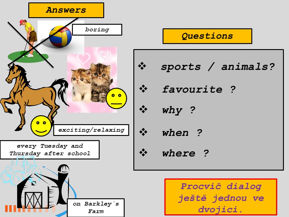 every Tuesday and Thursday after school on Barkley´s Farm exciting/relaxing  sports / animals?  favourite ?  when ?  where ?  why ? boring Answer