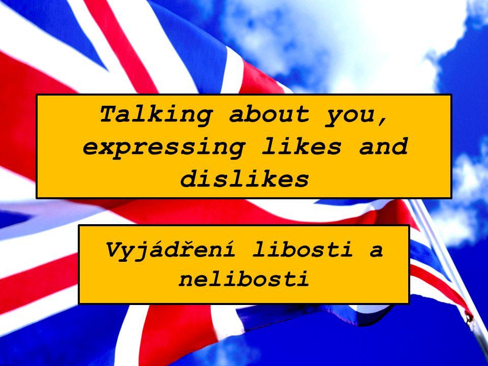 Talking about you, expressing likes and dislikes Vyjádření libosti a nelibosti
