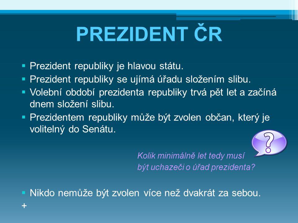 PREZIDENT ČR  Prezident republiky je hlavou státu.  Prezident republiky se ujímá úřadu složením slibu.  Volební období prezidenta republiky trvá pě