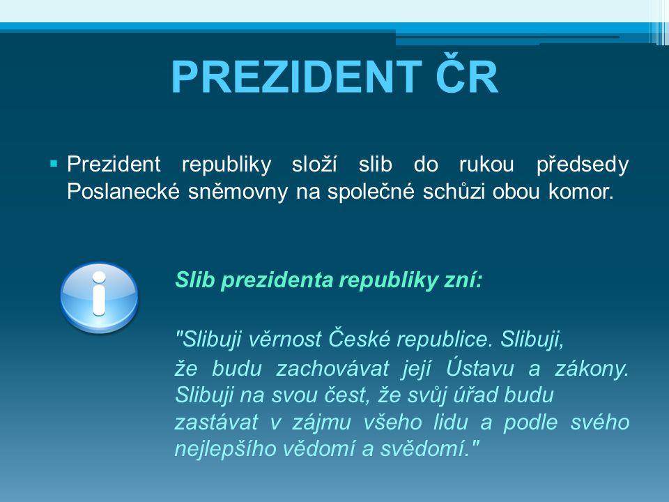 PREZIDENT ČR  Prezident republiky složí slib do rukou předsedy Poslanecké sněmovny na společné schůzi obou komor. Slib prezidenta republiky zní: