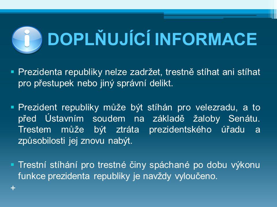 DOPLŇUJÍCÍ INFORMACE  Prezidenta republiky nelze zadržet, trestně stíhat ani stíhat pro přestupek nebo jiný správní delikt.  Prezident republiky můž