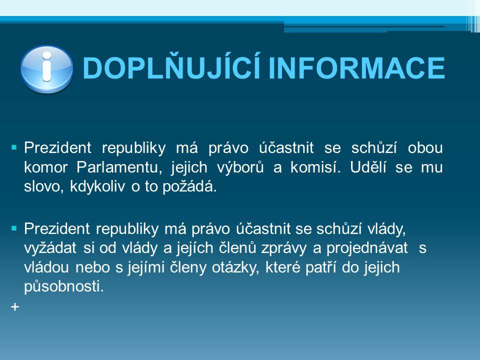 DOPLŇUJÍCÍ INFORMACE  Prezident republiky má právo účastnit se schůzí obou komor Parlamentu, jejich výborů a komisí. Udělí se mu slovo, kdykoliv o to