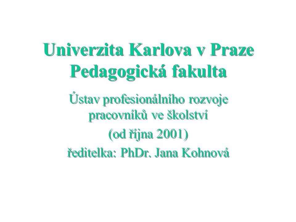 Univerzita Karlova v Praze Pedagogická fakulta Ústav profesionálního rozvoje pracovníků ve školství (od října 2001) ředitelka: PhDr.