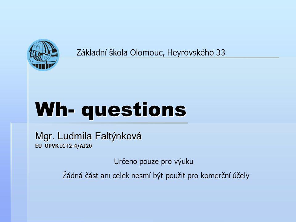 Wh- questions Mgr. Ludmila Faltýnková EU OPVK ICT2-4/AJ20 Základní škola Olomouc, Heyrovského 33 Určeno pouze pro výuku Žádná část ani celek nesmí být